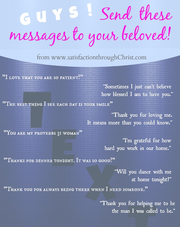 Hey husbands! Here are ten text ideas created by a husband for you to send to your wives! Make her smile! Make her day! Make sure she knows you love her! Texting Your Spouse by Satisfaction Through Christ