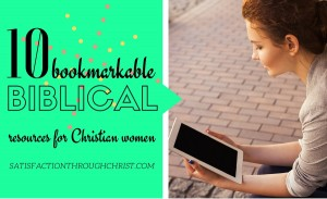 10 Bookmarkable Biblical Resources for Christian Women from Satisfaction Through Christ. If you're a Christian woman looking to grow your faith in Jesus than these 10 resources will be a help to you!